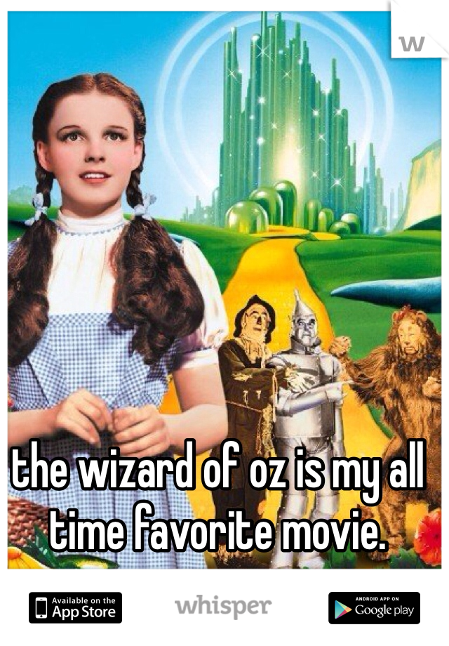 the wizard of oz is my all time favorite movie.