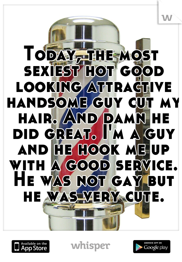 Today, the most sexiest hot good looking attractive handsome guy cut my hair. And damn he did great. I'm a guy and he hook me up with a good service. He was not gay but he was very cute.