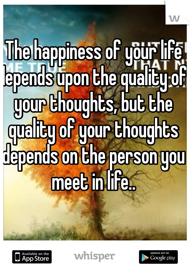The happiness of your life depends upon the quality of your thoughts, but the quality of your thoughts depends on the person you meet in life..