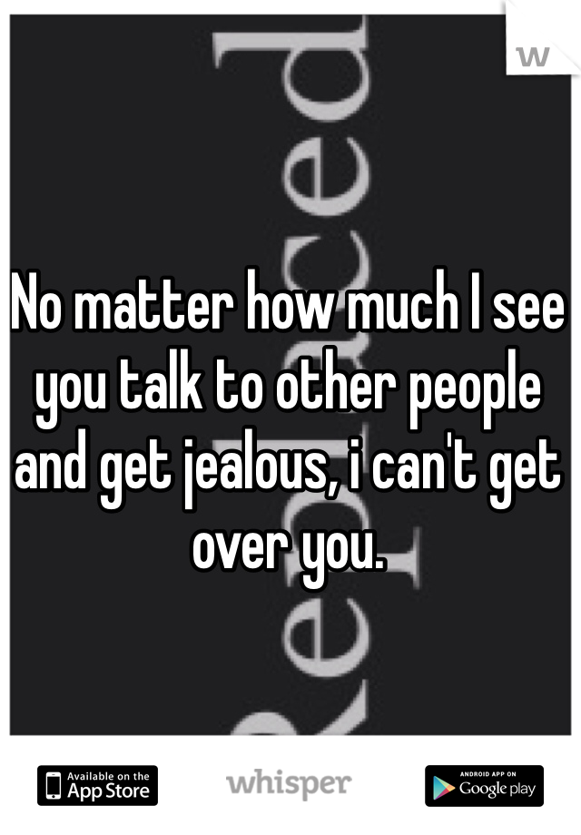 No matter how much I see you talk to other people and get jealous, i can't get over you.