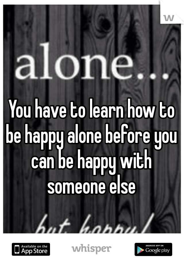 You have to learn how to be happy alone before you can be happy with someone else