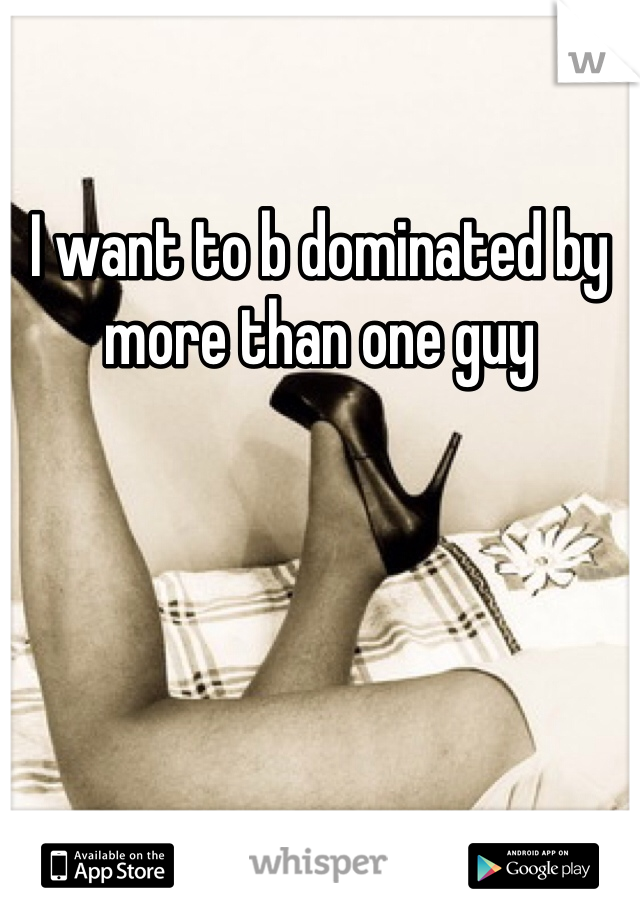 I want to b dominated by more than one guy