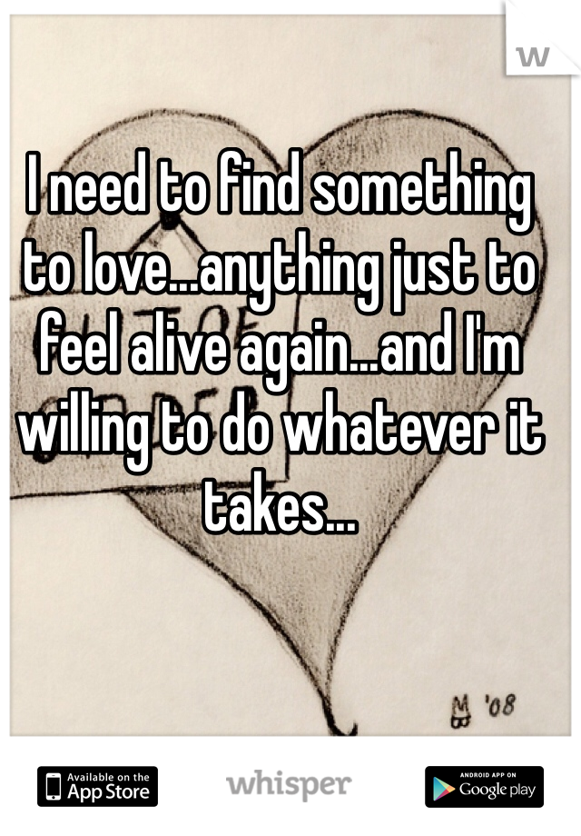 I need to find something to love...anything just to feel alive again...and I'm willing to do whatever it takes...