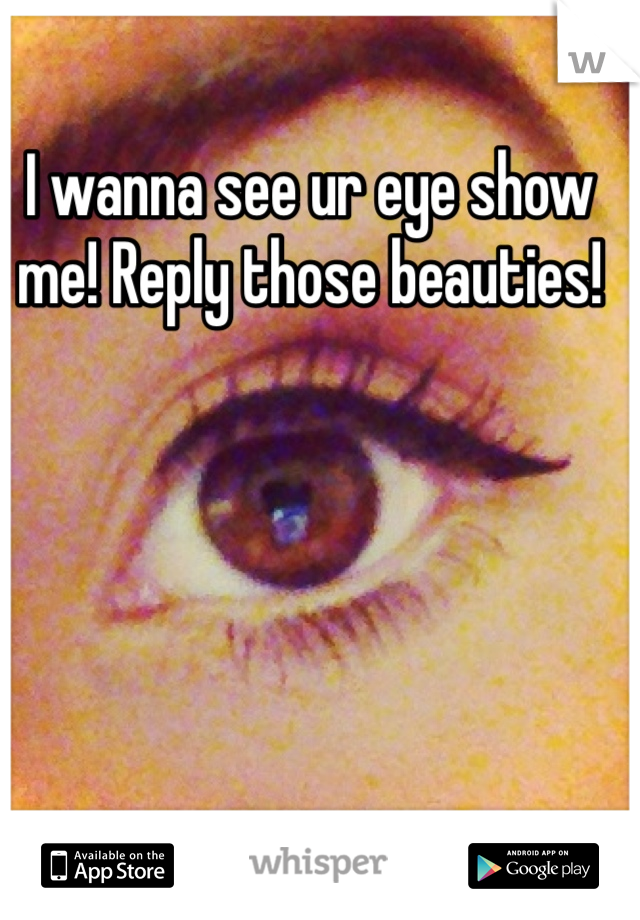 I wanna see ur eye show me! Reply those beauties!