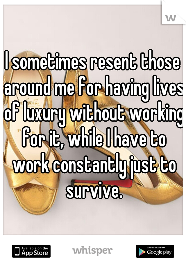 I sometimes resent those around me for having lives of luxury without working for it, while I have to work constantly just to survive.