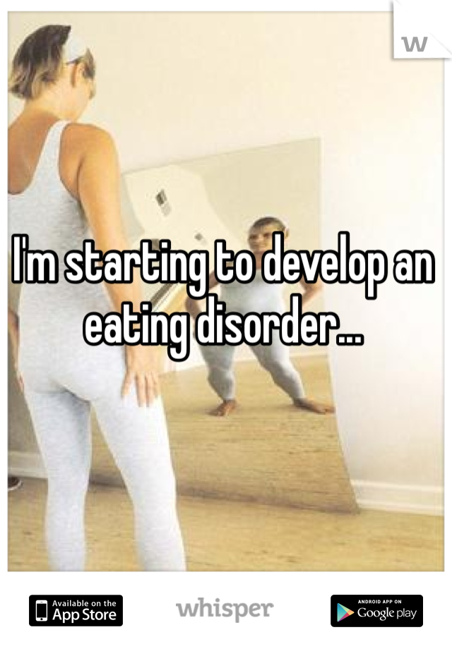 I'm starting to develop an eating disorder...