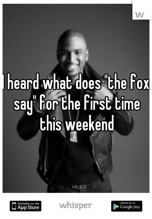 """I heard what does """"the fox say"""" for the first time this weekend"""