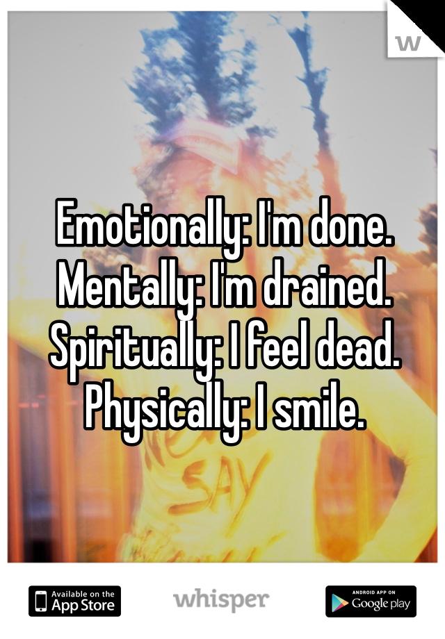 Emotionally: I'm done.  Mentally: I'm drained.  Spiritually: I feel dead.  Physically: I smile.