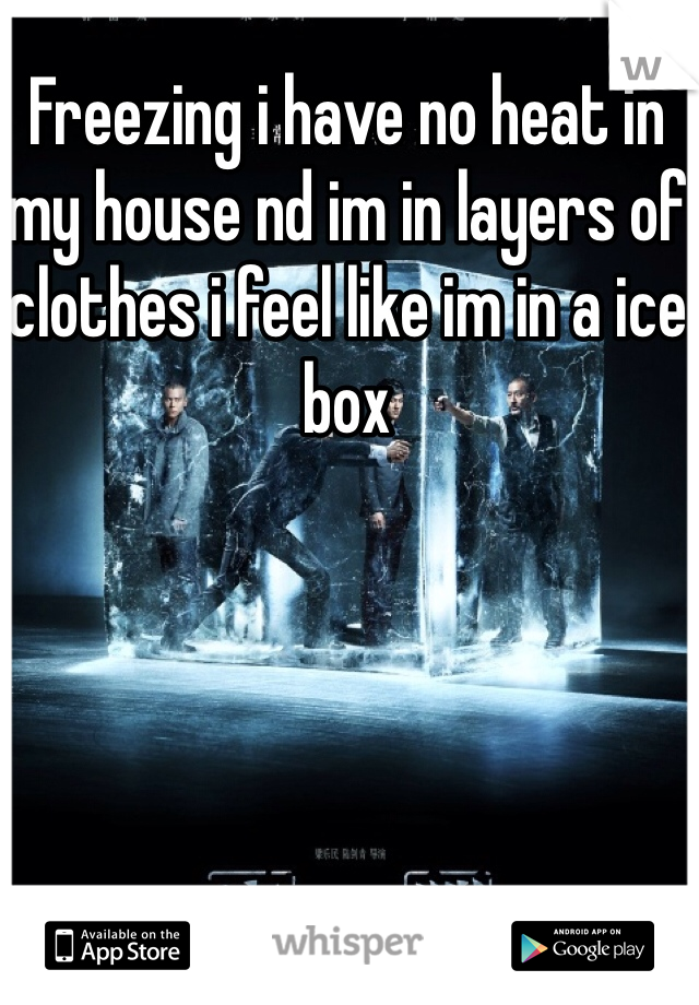 Freezing i have no heat in my house nd im in layers of clothes i feel like im in a ice box