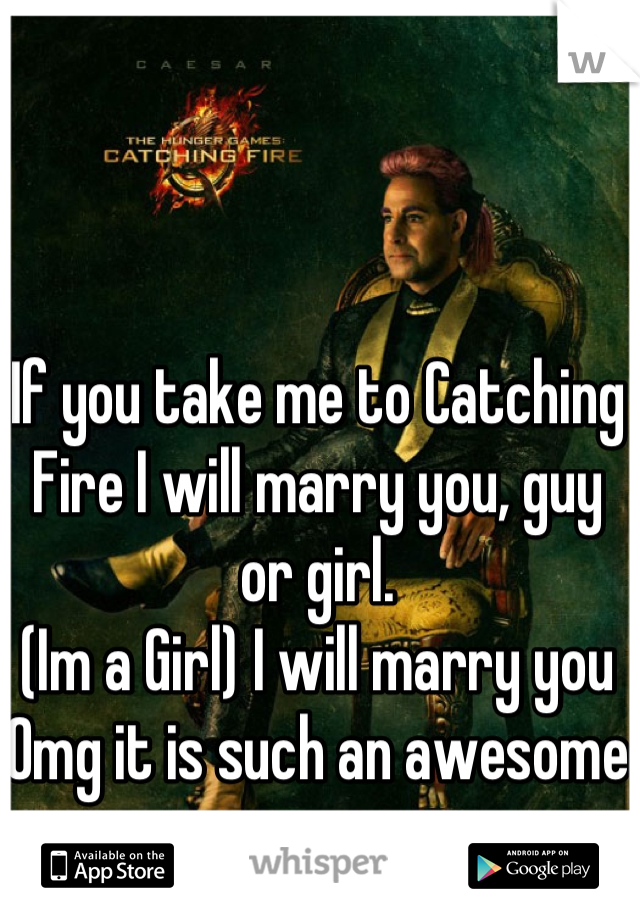 If you take me to Catching Fire I will marry you, guy or girl. (Im a Girl) I will marry you Omg it is such an awesome movie