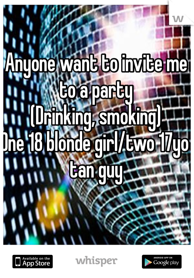 Anyone want to invite me to a party  (Drinking, smoking)  One 18 blonde girl/two 17yo tan guy