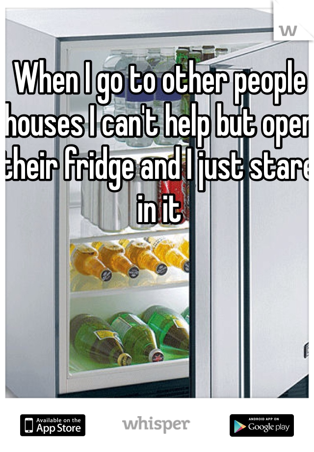 When I go to other people houses I can't help but open their fridge and I just stare in it