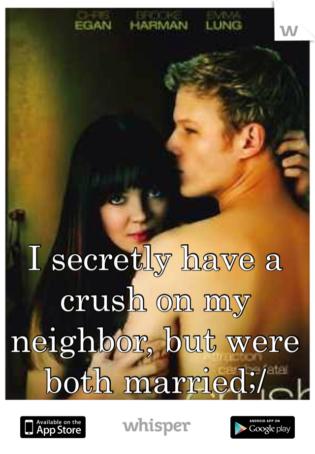 I secretly have a crush on my neighbor, but were both married;/