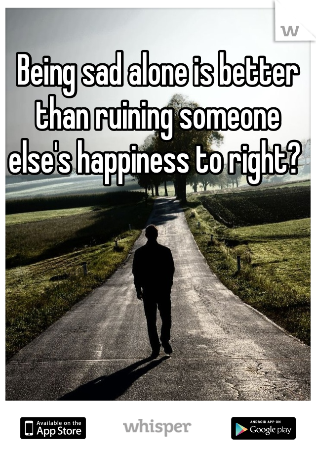 Being sad alone is better than ruining someone else's happiness to right?