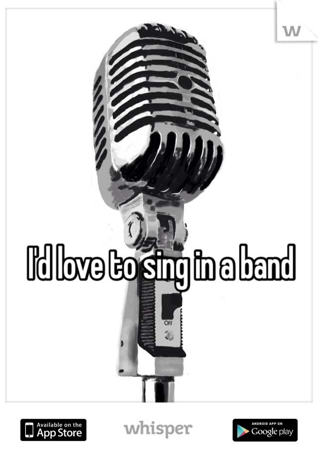 I'd love to sing in a band