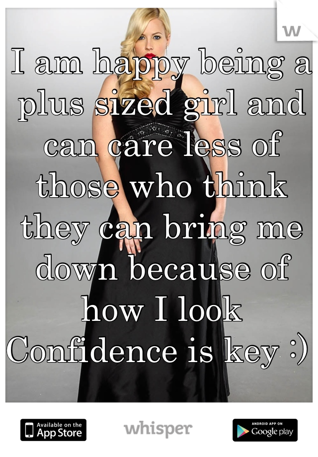 I am happy being a plus sized girl and can care less of those who think they can bring me down because of how I look  Confidence is key :)