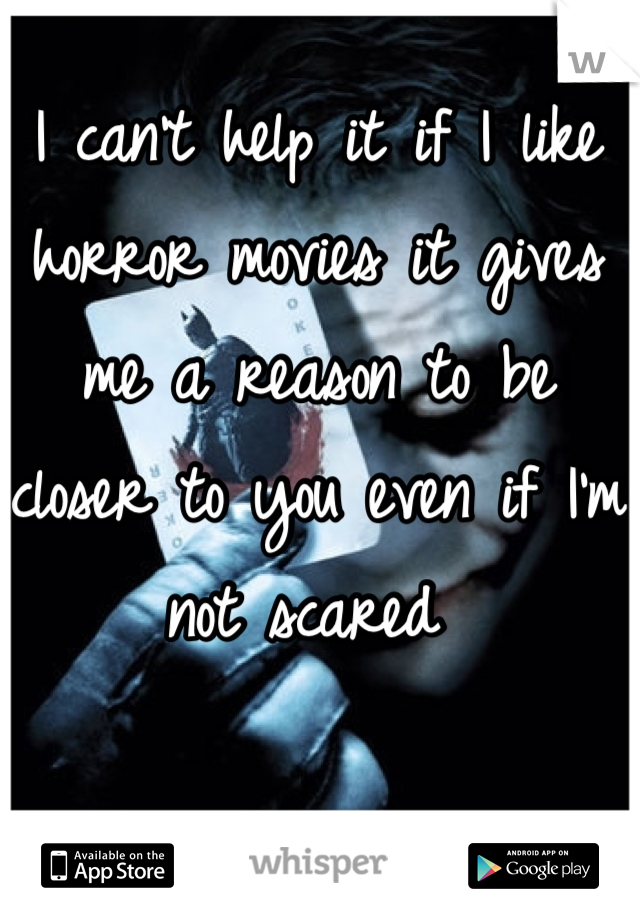 I can't help it if I like horror movies it gives me a reason to be closer to you even if I'm not scared