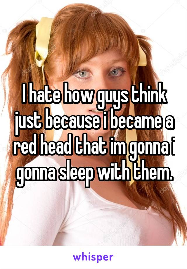 I hate how guys think just because i became a red head that im gonna i gonna sleep with them.
