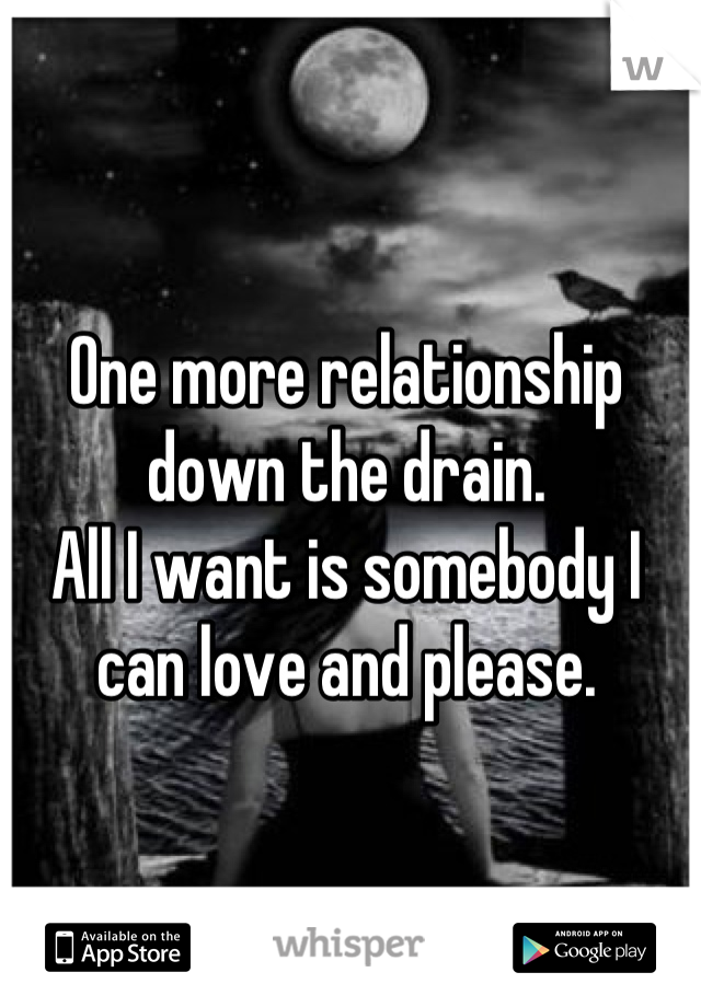One more relationship down the drain.  All I want is somebody I can love and please.