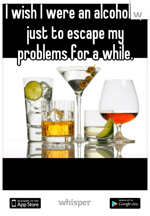 I wish I were an alcoholic, just to escape my problems for a while.