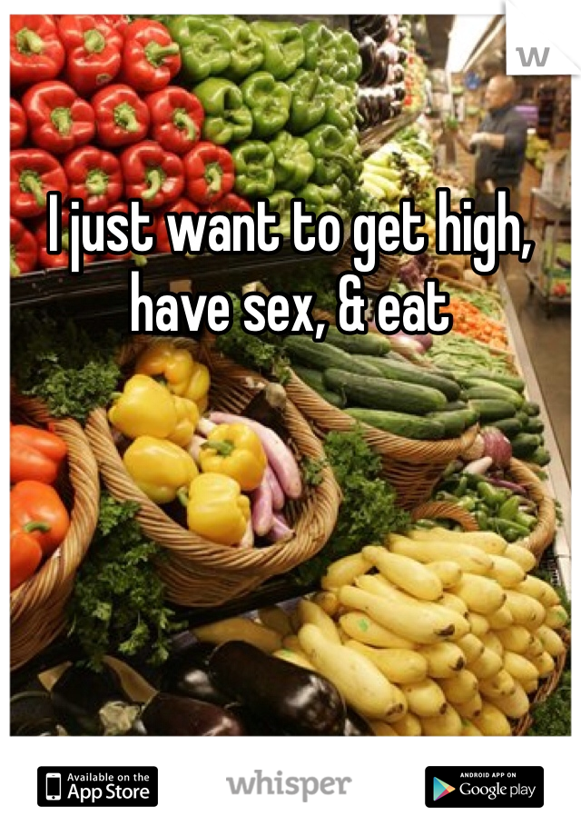 I just want to get high, have sex, & eat