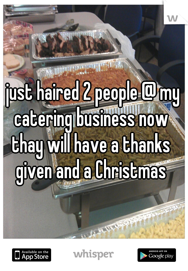 I just haired 2 people @ my catering business now thay will have a thanks given and a Christmas