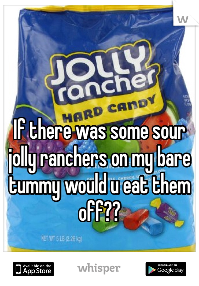 If there was some sour jolly ranchers on my bare tummy would u eat them off??