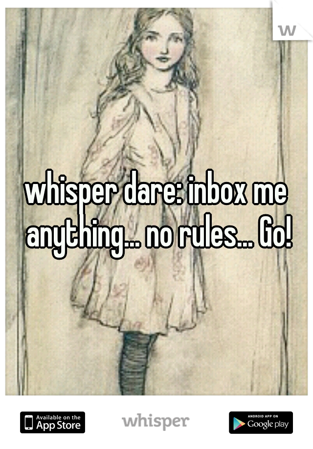 whisper dare: inbox me anything... no rules... Go!