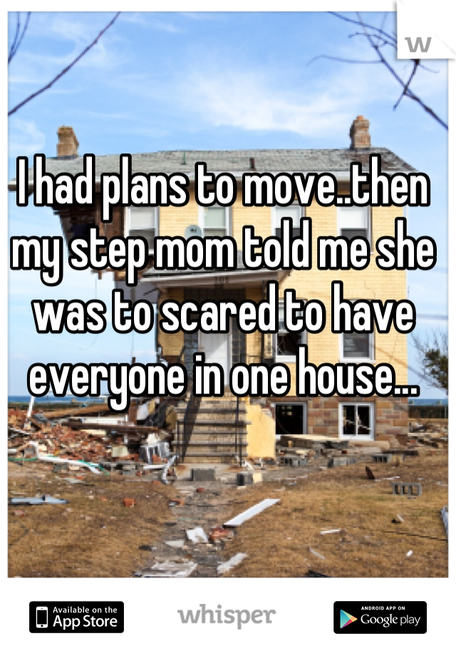 I had plans to move..then my step mom told me she was to scared to have everyone in one house...