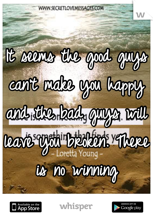 It seems the good guys can't make you happy and the bad guys will leave you broken. There is no winning