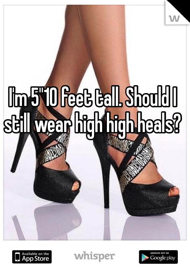 "I'm 5""10 feet tall. Should I still wear high high heals?"