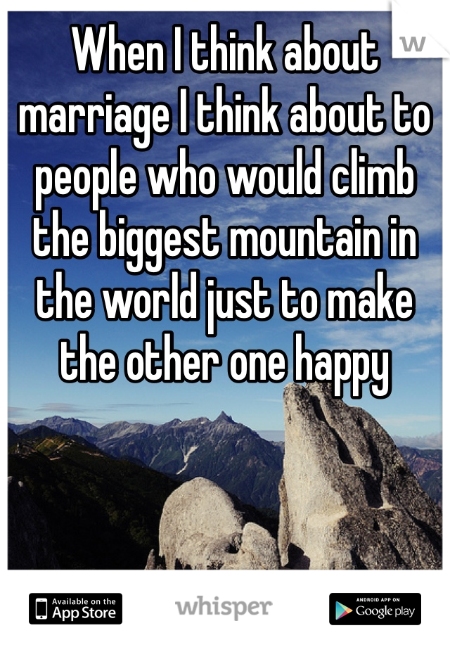 When I think about marriage I think about to people who would climb the biggest mountain in the world just to make the other one happy