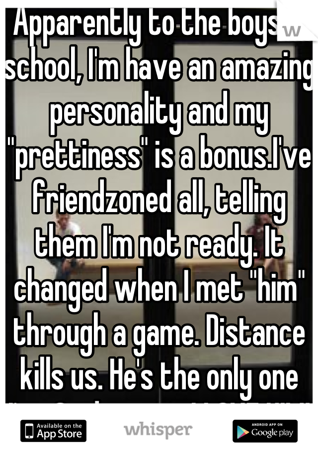 "Apparently to the boys in school, I'm have an amazing personality and my ""prettiness"" is a bonus.I've friendzoned all, telling them I'm not ready. It changed when I met ""him"" through a game. Distance kills us. He's the only one I've Said yes to. I LOVE HIM! 👍😊"