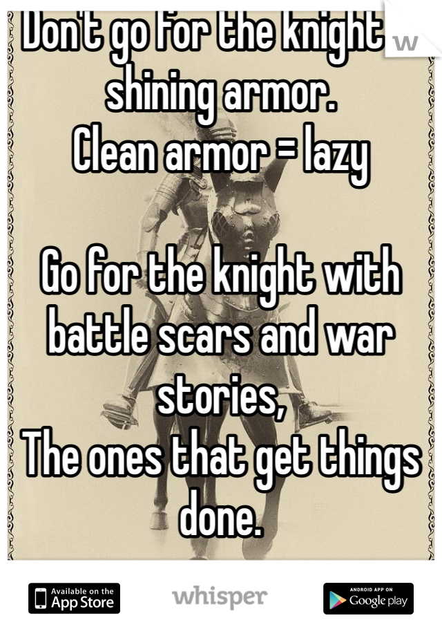 Don't go for the knight in shining armor.  Clean armor = lazy  Go for the knight with battle scars and war stories, The ones that get things done.