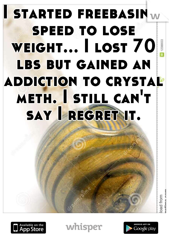 I started freebasing speed to lose weight... I lost 70 lbs but gained an addiction to crystal meth. I still can't say I regret it.