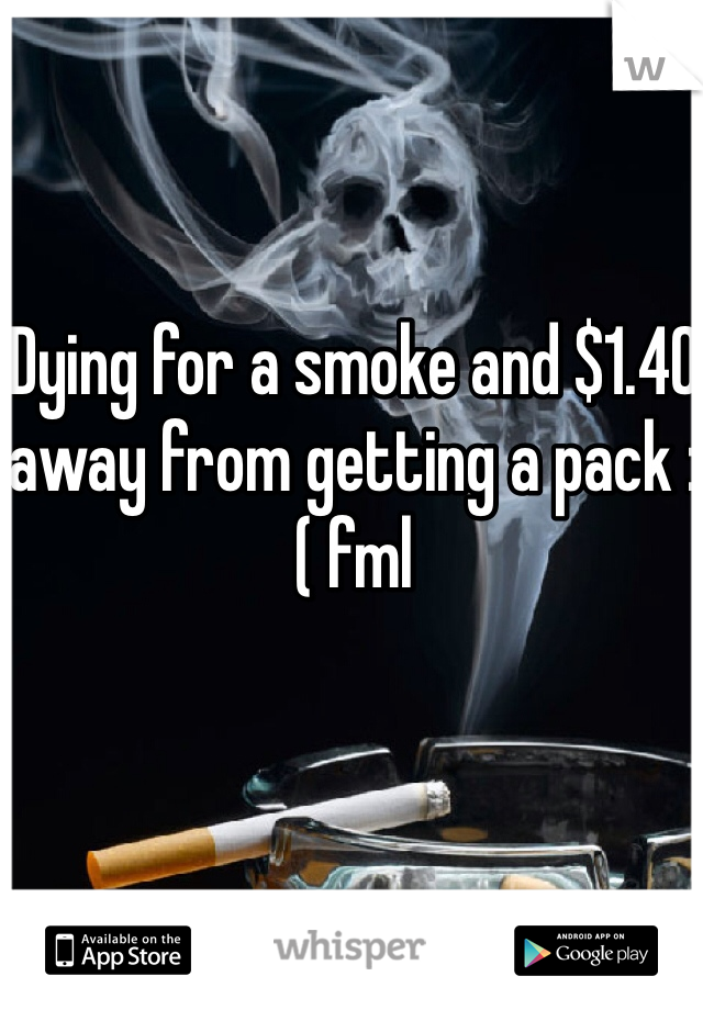 Dying for a smoke and $1.40 away from getting a pack :( fml