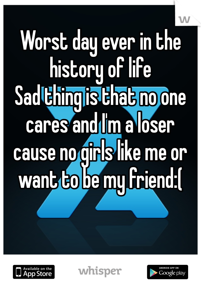 Worst day ever in the history of life  Sad thing is that no one cares and I'm a loser cause no girls like me or want to be my friend:(