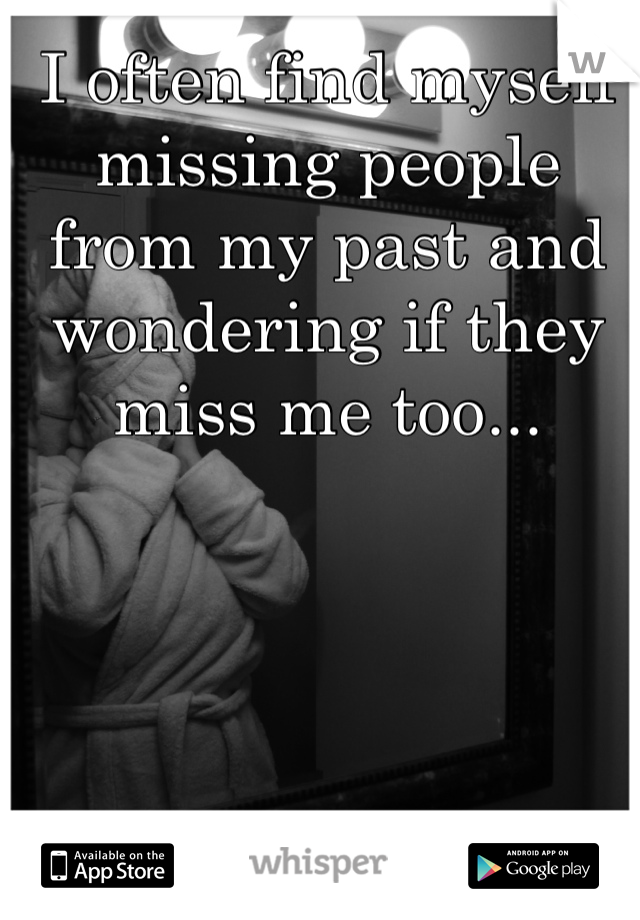 I often find myself missing people from my past and wondering if they miss me too...