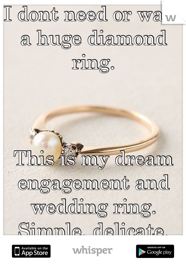 I dont need or want a huge diamond ring.    This is my dream engagement and wedding ring. Simple, delicate, unique.