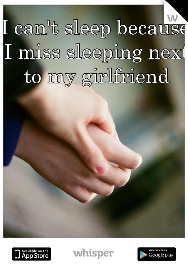 I can't sleep because I miss sleeping next to my girlfriend
