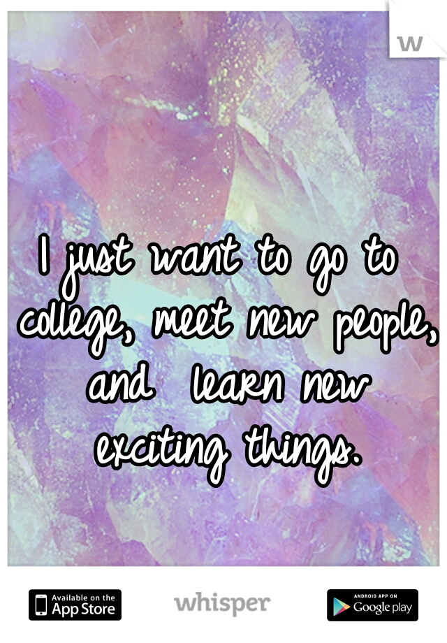 I just want to go to college, meet new people, and  learn new exciting things.
