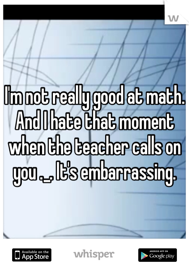 I'm not really good at math. And I hate that moment when the teacher calls on you ._. It's embarrassing.