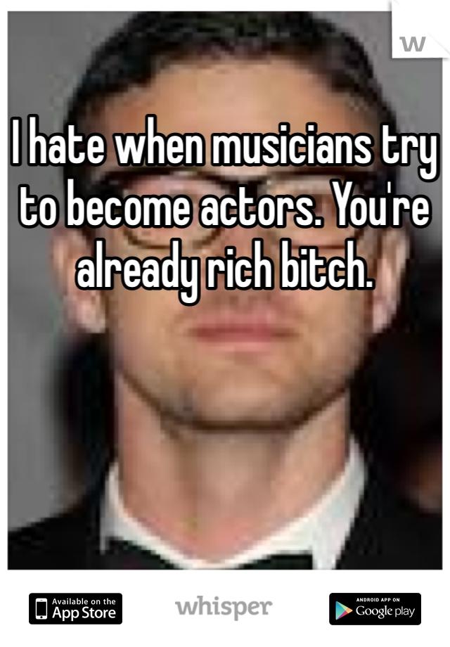 I hate when musicians try to become actors. You're already rich bitch.