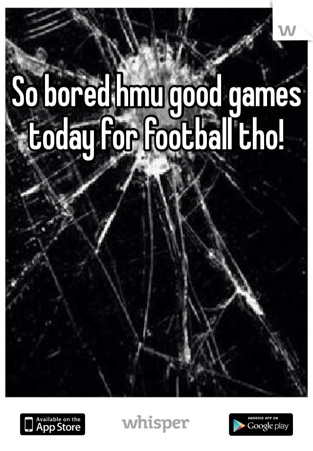 So bored hmu good games today for football tho!