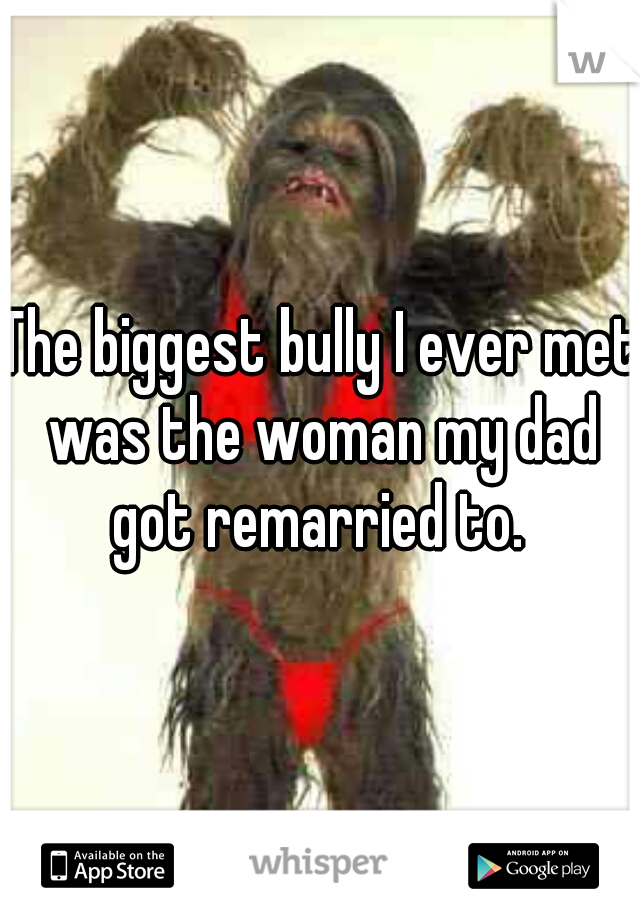 The biggest bully I ever met was the woman my dad got remarried to.