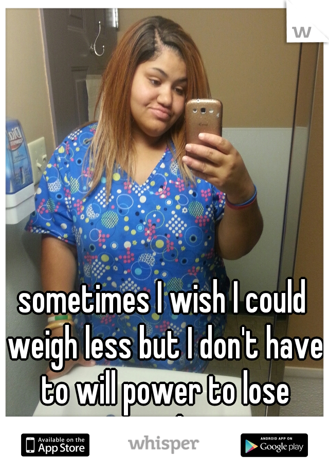 sometimes I wish I could weigh less but I don't have to will power to lose weight