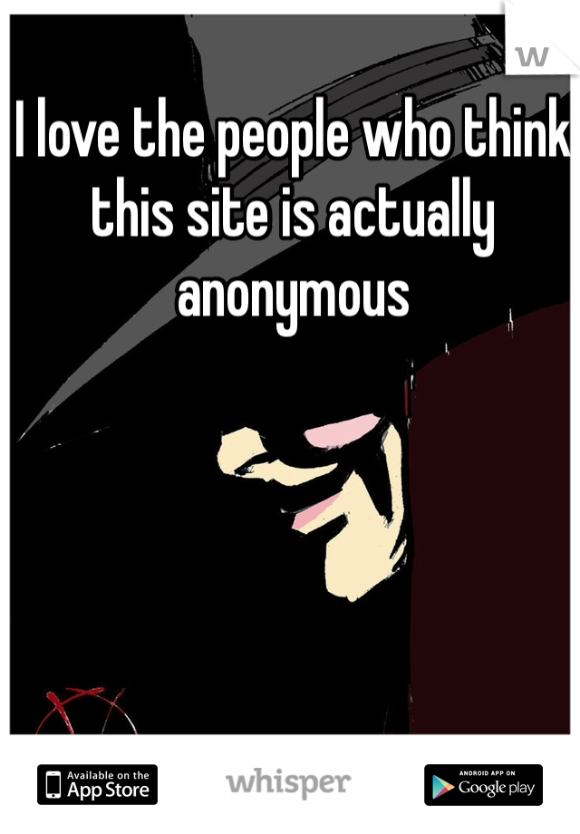 I love the people who think this site is actually anonymous