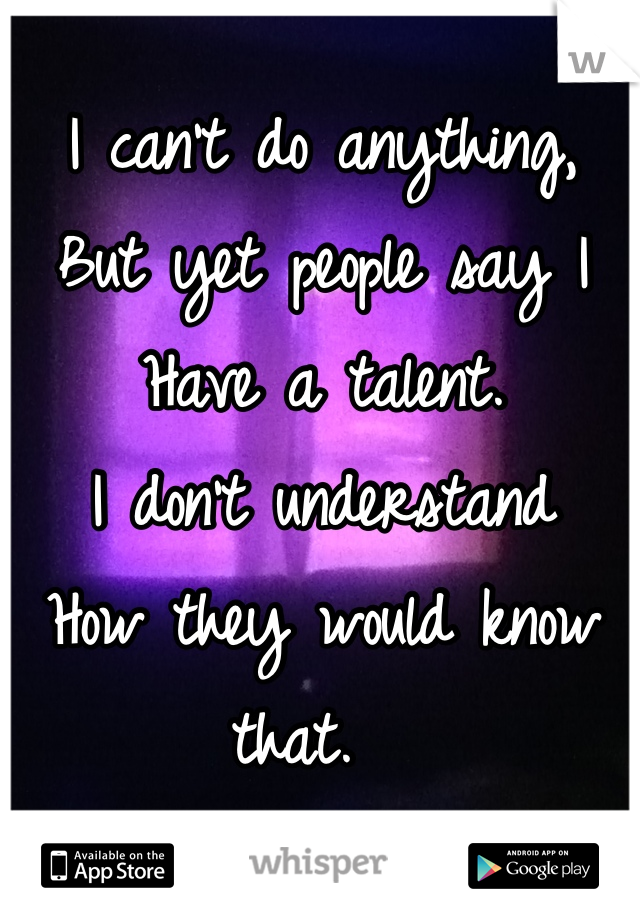 I can't do anything,  But yet people say I  Have a talent.  I don't understand  How they would know that.