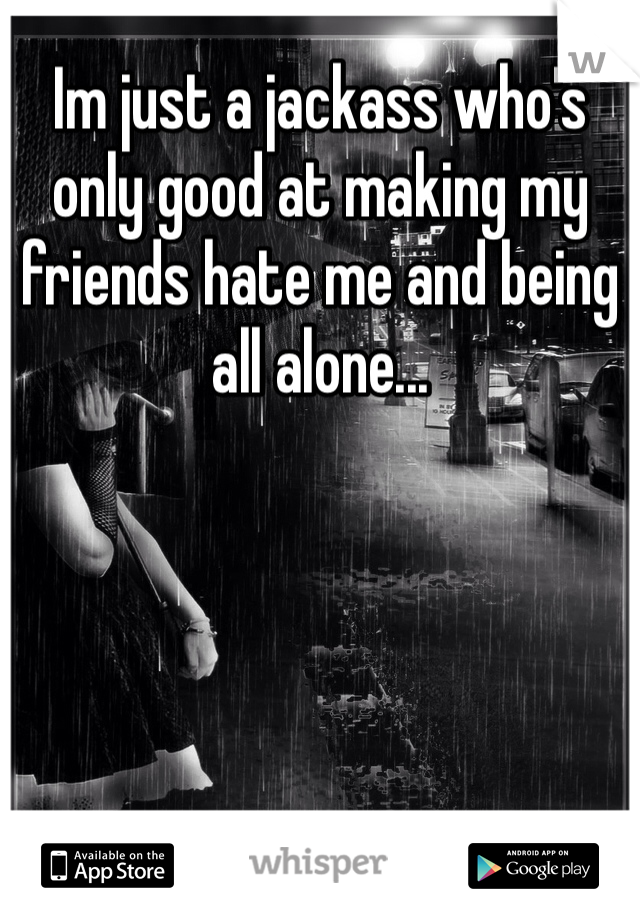 Im just a jackass who's only good at making my friends hate me and being all alone...