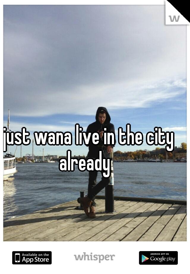 I just wana live in the city already